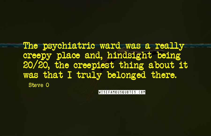 Steve-O quotes: The psychiatric ward was a really creepy place and, hindsight being 20/20, the creepiest thing about it was that I truly belonged there.