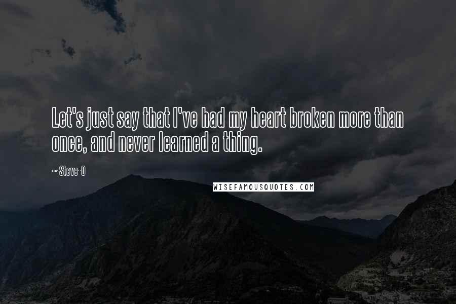 Steve-O quotes: Let's just say that I've had my heart broken more than once, and never learned a thing.