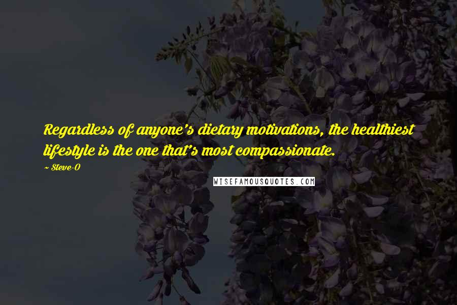 Steve-O quotes: Regardless of anyone's dietary motivations, the healthiest lifestyle is the one that's most compassionate.