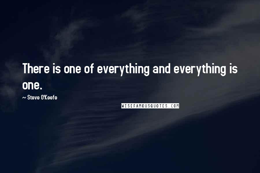 Steve O'Keefe quotes: There is one of everything and everything is one.