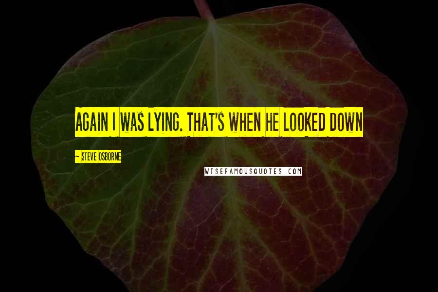 Steve Osborne quotes: Again I was lying. That's when he looked down
