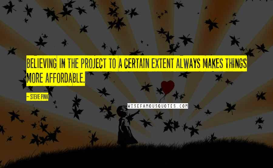 Steve Pink quotes: Believing in the project to a certain extent always makes things more affordable.