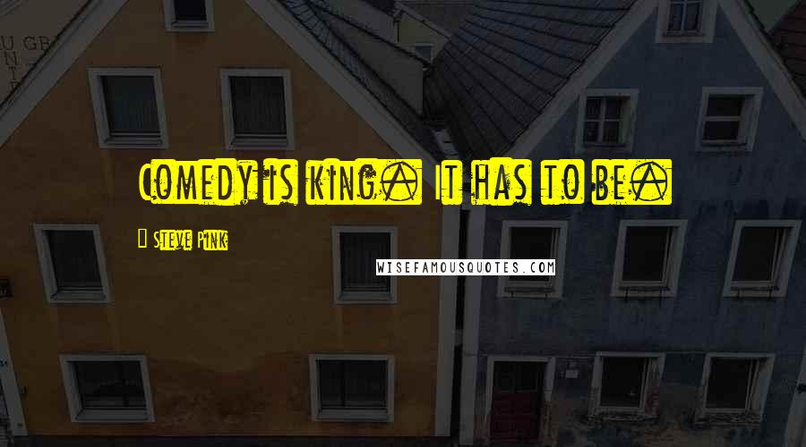 Steve Pink quotes: Comedy is king. It has to be.