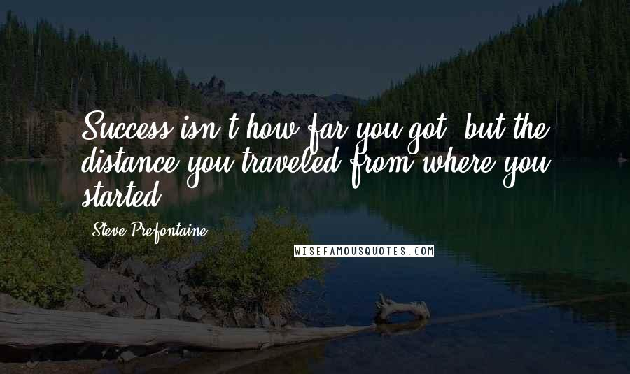 Steve Prefontaine quotes: Success isn't how far you got, but the distance you traveled from where you started.