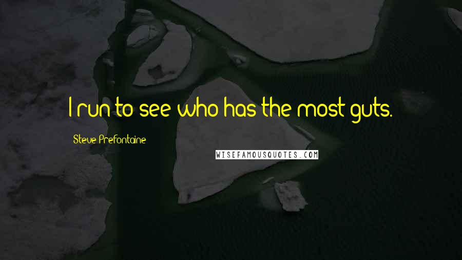 Steve Prefontaine quotes: I run to see who has the most guts.
