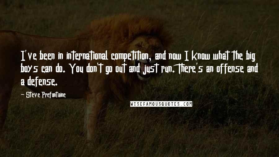 Steve Prefontaine quotes: I've been in international competition, and now I know what the big boys can do. You don't go out and just run. There's an offense and a defense.