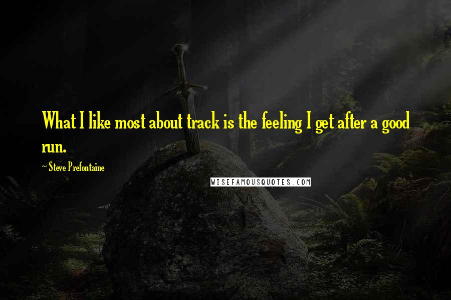 Steve Prefontaine quotes: What I like most about track is the feeling I get after a good run.