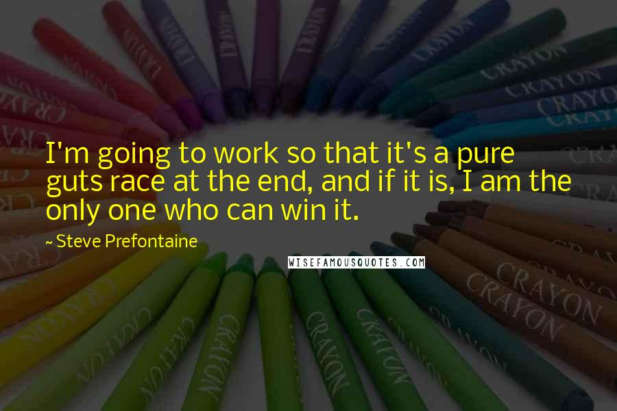 Steve Prefontaine quotes: I'm going to work so that it's a pure guts race at the end, and if it is, I am the only one who can win it.