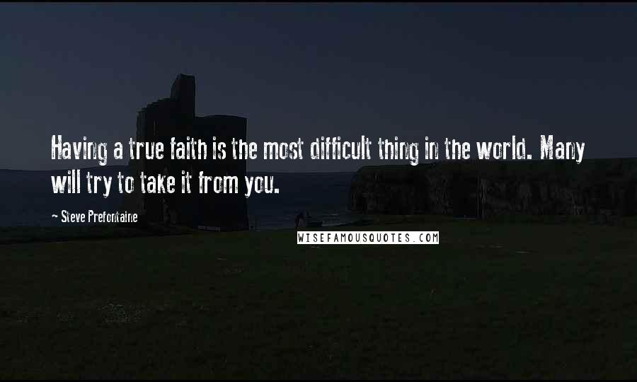Steve Prefontaine quotes: Having a true faith is the most difficult thing in the world. Many will try to take it from you.