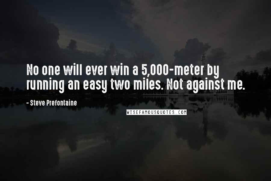 Steve Prefontaine quotes: No one will ever win a 5,000-meter by running an easy two miles. Not against me.