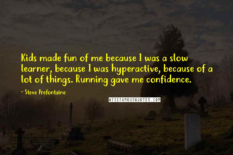 Steve Prefontaine quotes: Kids made fun of me because I was a slow learner, because I was hyperactive, because of a lot of things. Running gave me confidence.