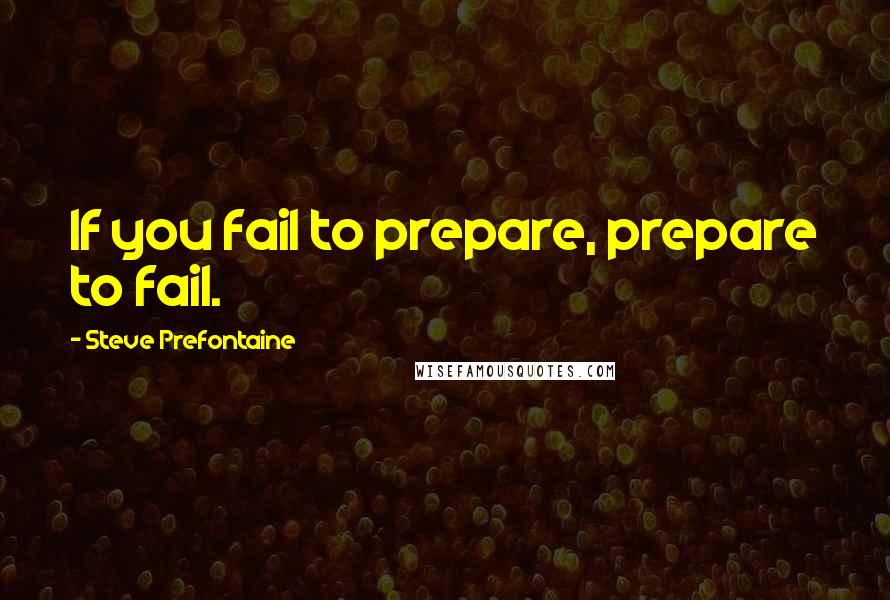 Steve Prefontaine quotes: If you fail to prepare, prepare to fail.