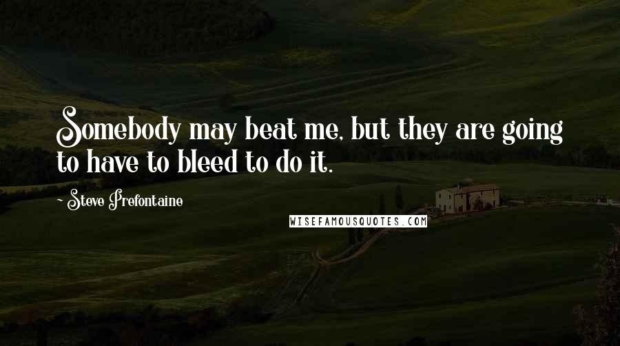 Steve Prefontaine quotes: Somebody may beat me, but they are going to have to bleed to do it.