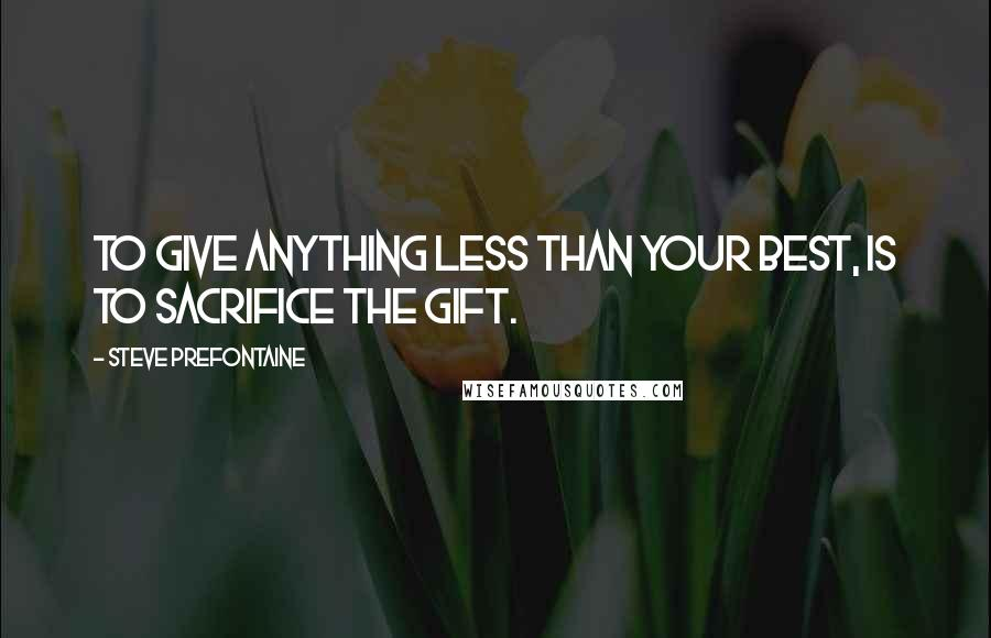 Steve Prefontaine quotes: To give anything less than your best, is to sacrifice the gift.