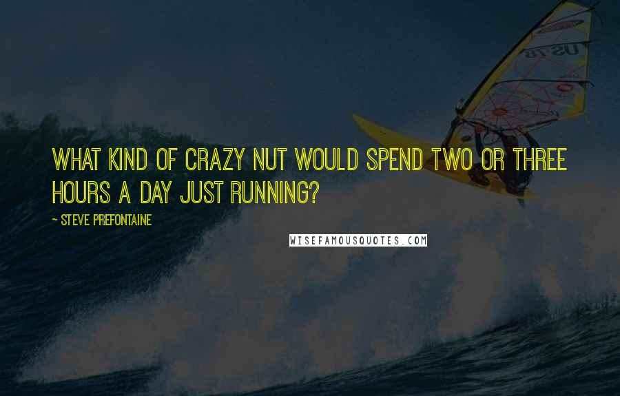 Steve Prefontaine quotes: What kind of crazy nut would spend two or three hours a day just running?