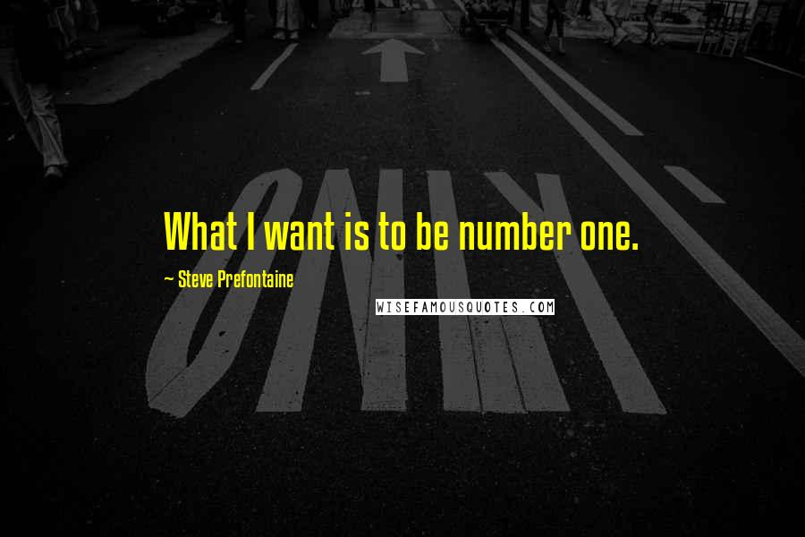 Steve Prefontaine quotes: What I want is to be number one.