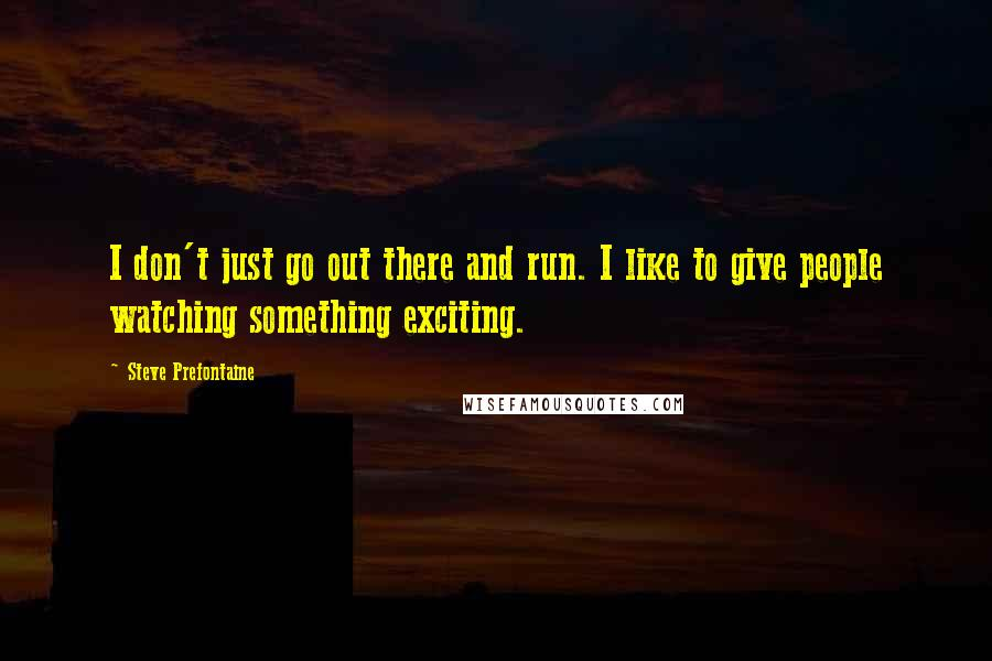 Steve Prefontaine quotes: I don't just go out there and run. I like to give people watching something exciting.