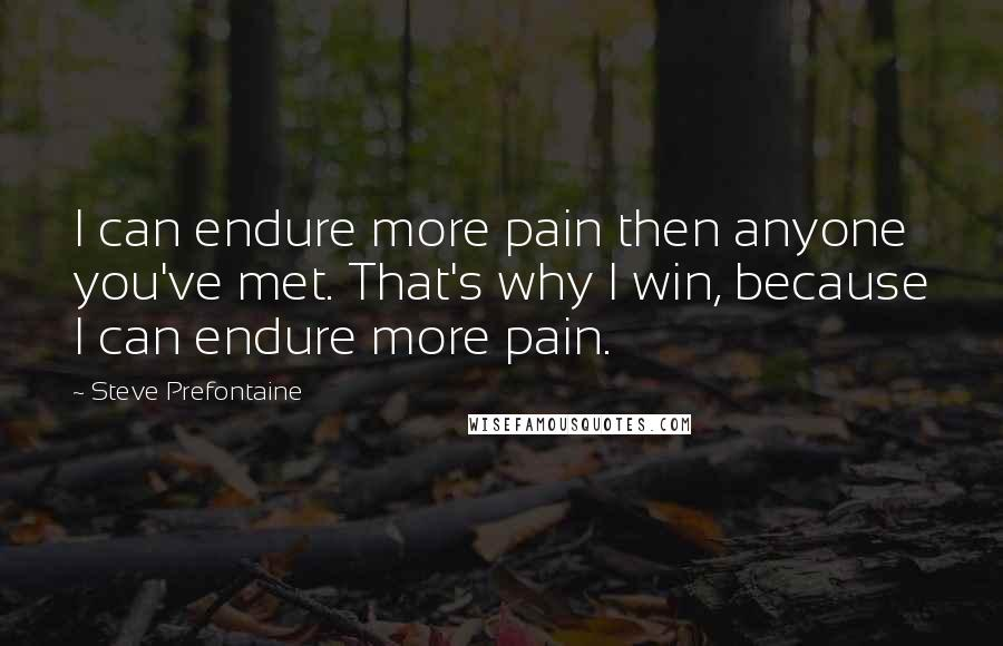 Steve Prefontaine quotes: I can endure more pain then anyone you've met. That's why I win, because I can endure more pain.
