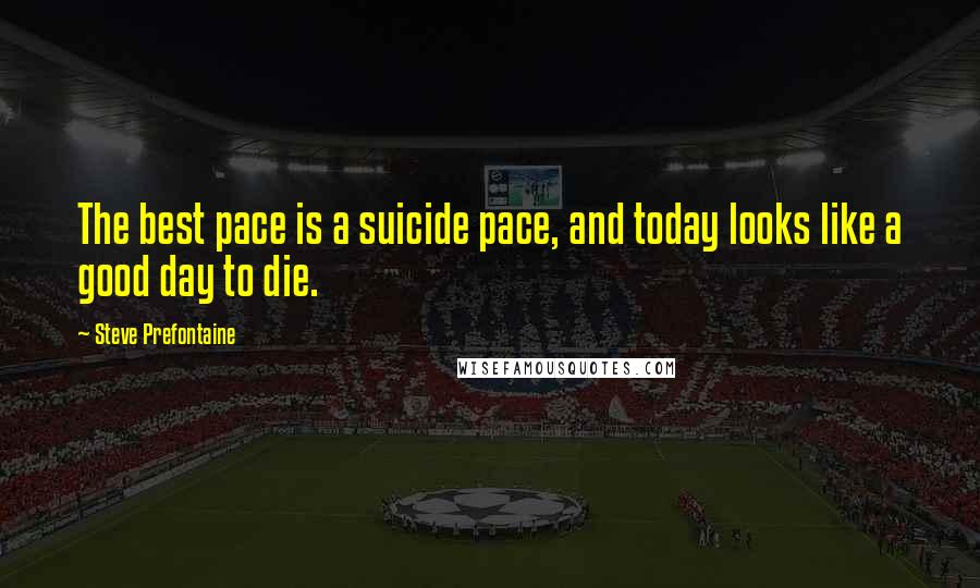 Steve Prefontaine quotes: The best pace is a suicide pace, and today looks like a good day to die.