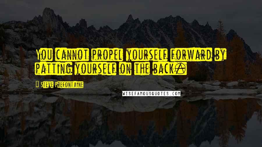 Steve Prefontaine quotes: You cannot propel yourself forward by patting yourself on the back.