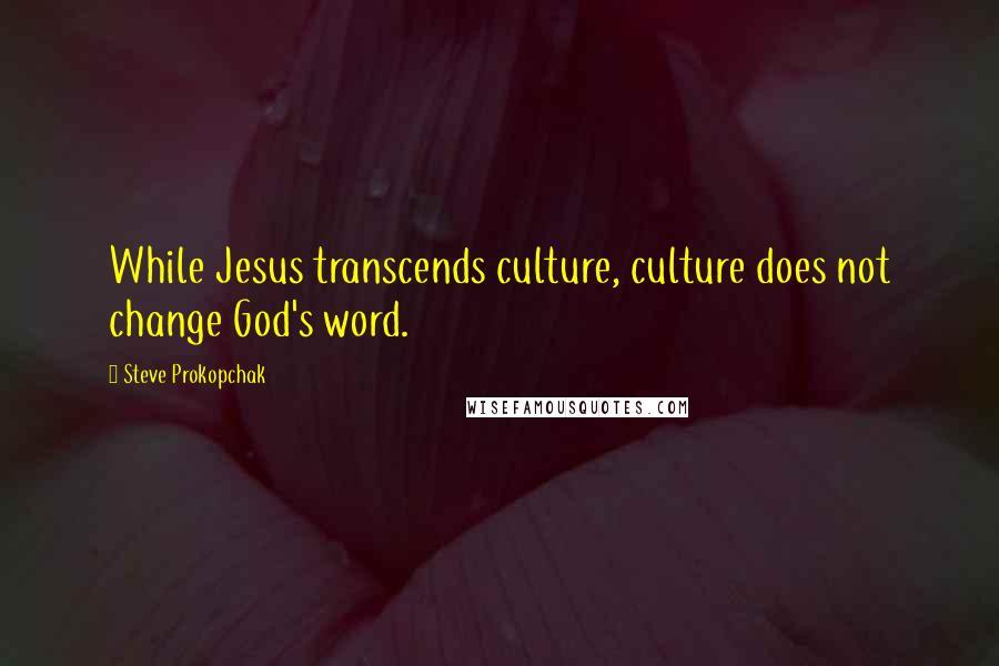 Steve Prokopchak quotes: While Jesus transcends culture, culture does not change God's word.