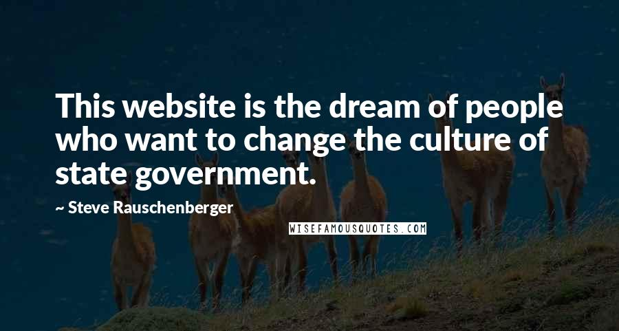 Steve Rauschenberger quotes: This website is the dream of people who want to change the culture of state government.