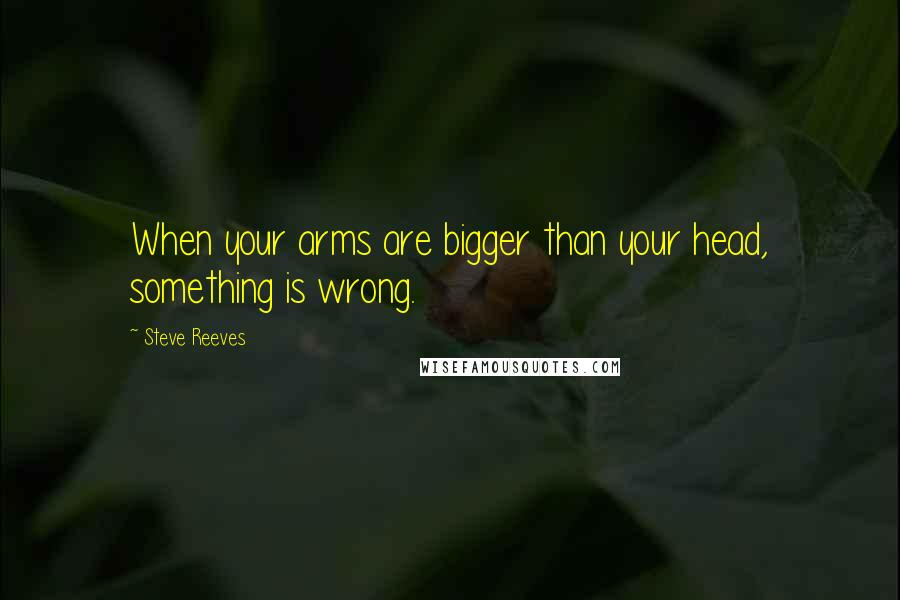 Steve Reeves quotes: When your arms are bigger than your head, something is wrong.