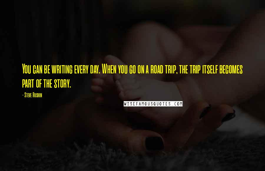Steve Rushin quotes: You can be writing every day. When you go on a road trip, the trip itself becomes part of the story.