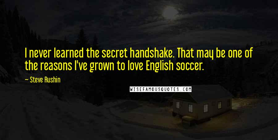 Steve Rushin quotes: I never learned the secret handshake. That may be one of the reasons I've grown to love English soccer.