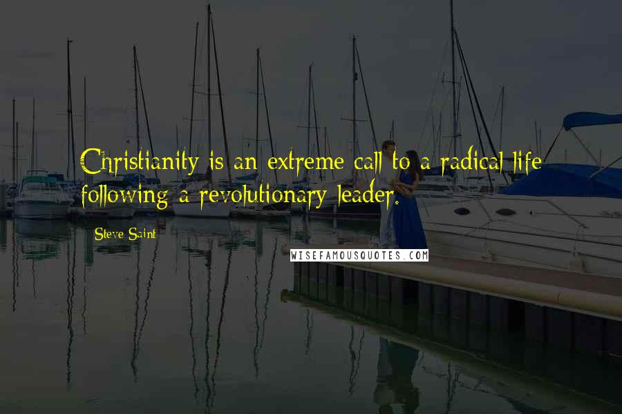 Steve Saint quotes: Christianity is an extreme call to a radical life following a revolutionary leader.