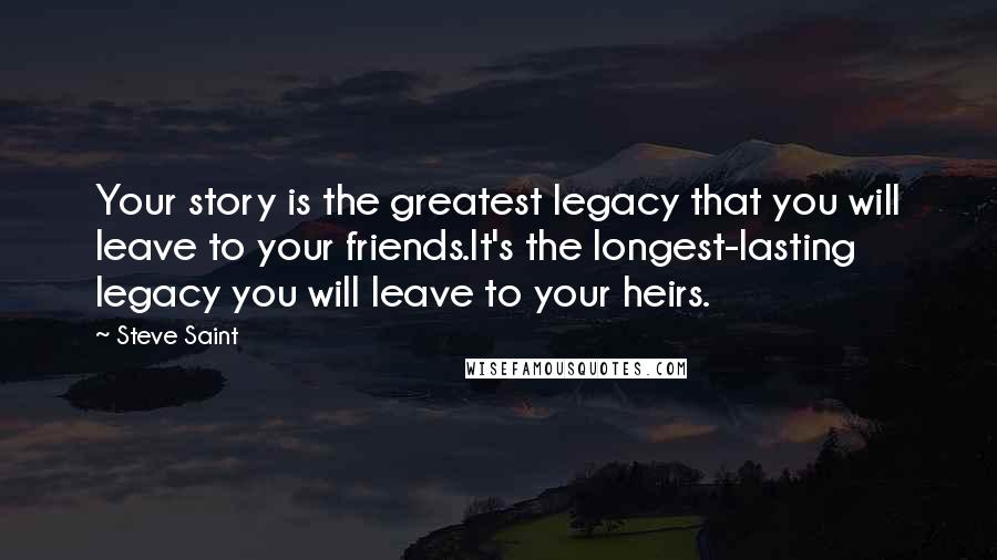 Steve Saint quotes: Your story is the greatest legacy that you will leave to your friends.It's the longest-lasting legacy you will leave to your heirs.