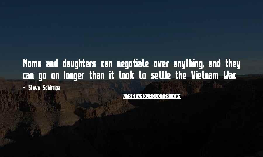 Steve Schirripa quotes: Moms and daughters can negotiate over anything, and they can go on longer than it took to settle the Vietnam War.