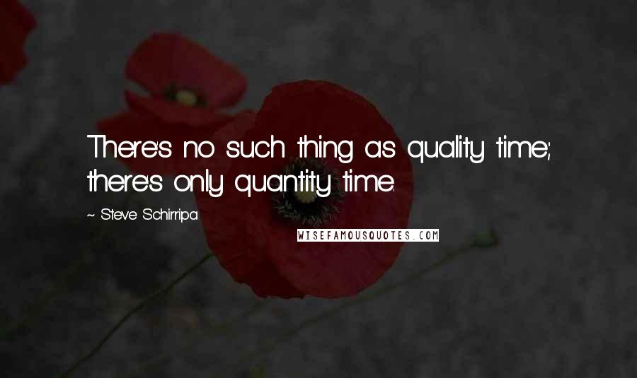 Steve Schirripa quotes: There's no such thing as quality time; there's only quantity time.