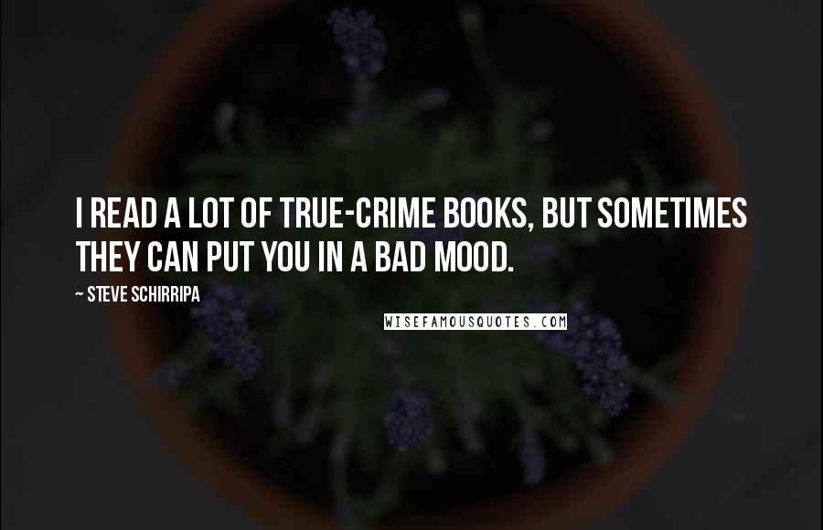 Steve Schirripa quotes: I read a lot of true-crime books, but sometimes they can put you in a bad mood.