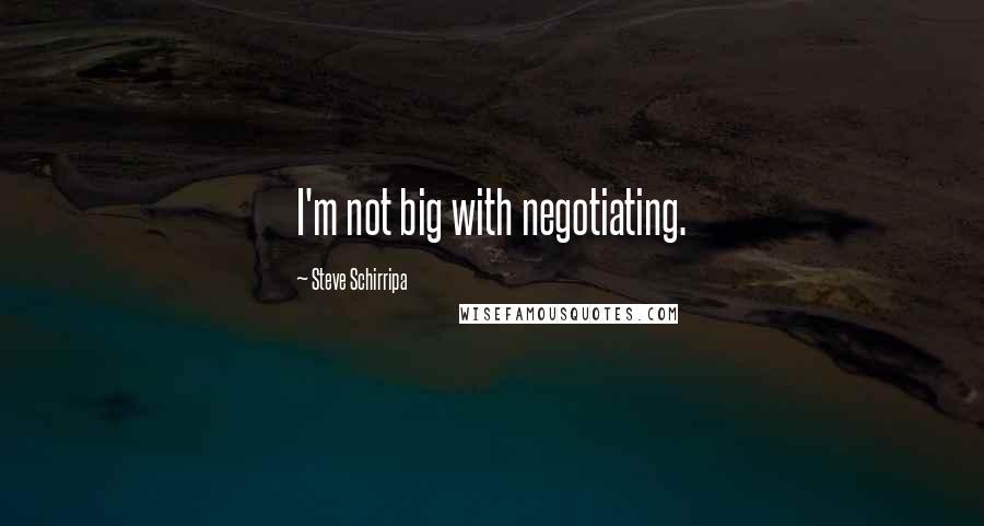 Steve Schirripa quotes: I'm not big with negotiating.