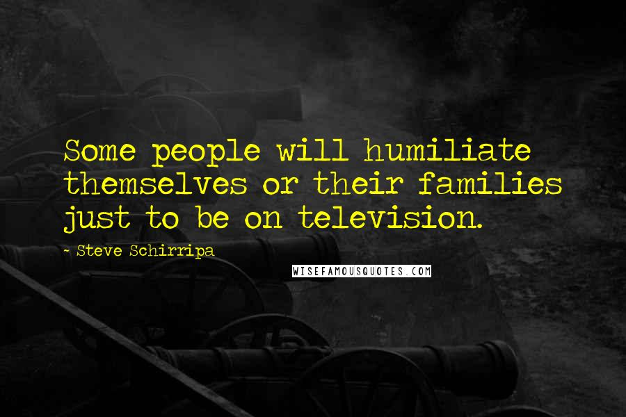 Steve Schirripa quotes: Some people will humiliate themselves or their families just to be on television.