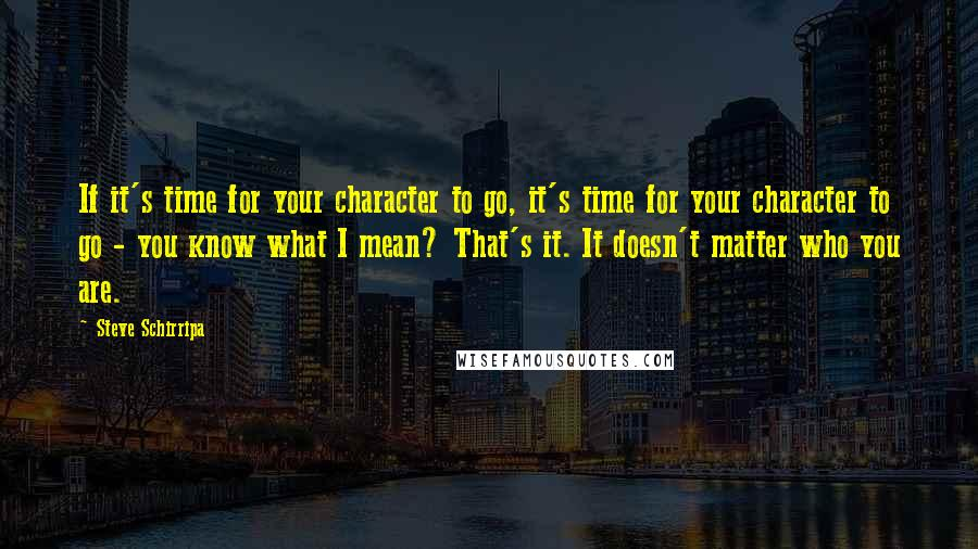 Steve Schirripa quotes: If it's time for your character to go, it's time for your character to go - you know what I mean? That's it. It doesn't matter who you are.