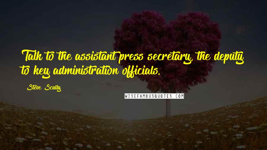 Steve Scully quotes: Talk to the assistant press secretary, the deputy to key administration officials.