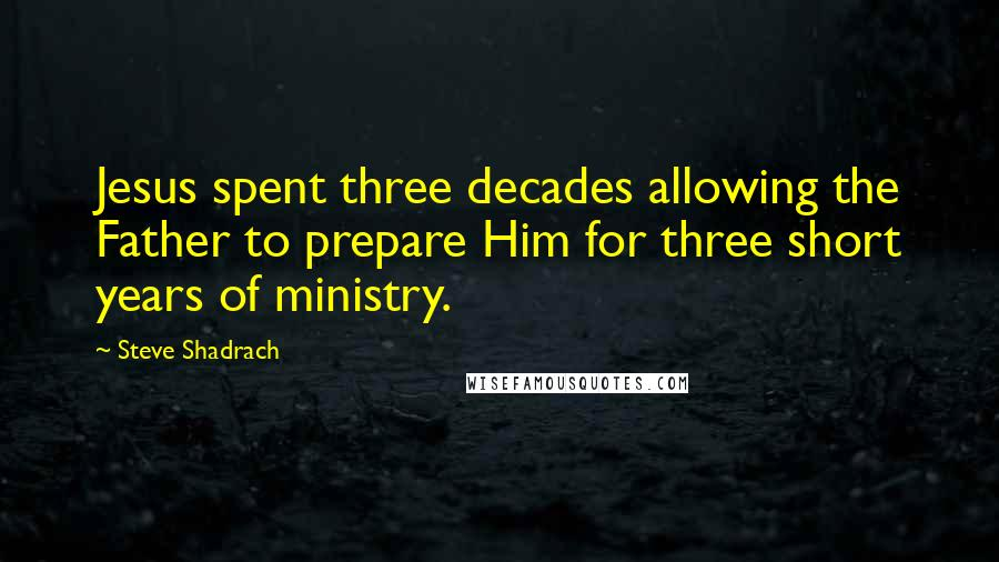 Steve Shadrach quotes: Jesus spent three decades allowing the Father to prepare Him for three short years of ministry.