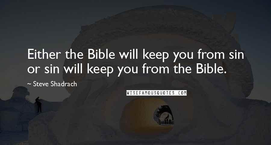 Steve Shadrach quotes: Either the Bible will keep you from sin or sin will keep you from the Bible.