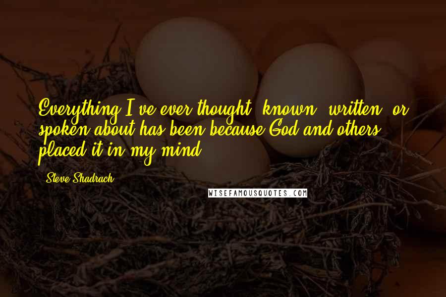 Steve Shadrach quotes: Everything I've ever thought, known, written, or spoken about has been because God and others placed it in my mind.