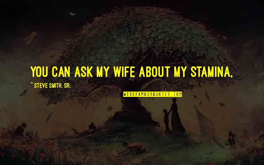 Steve Smith Quotes By Steve Smith, Sr.: You can ask my wife about my stamina,