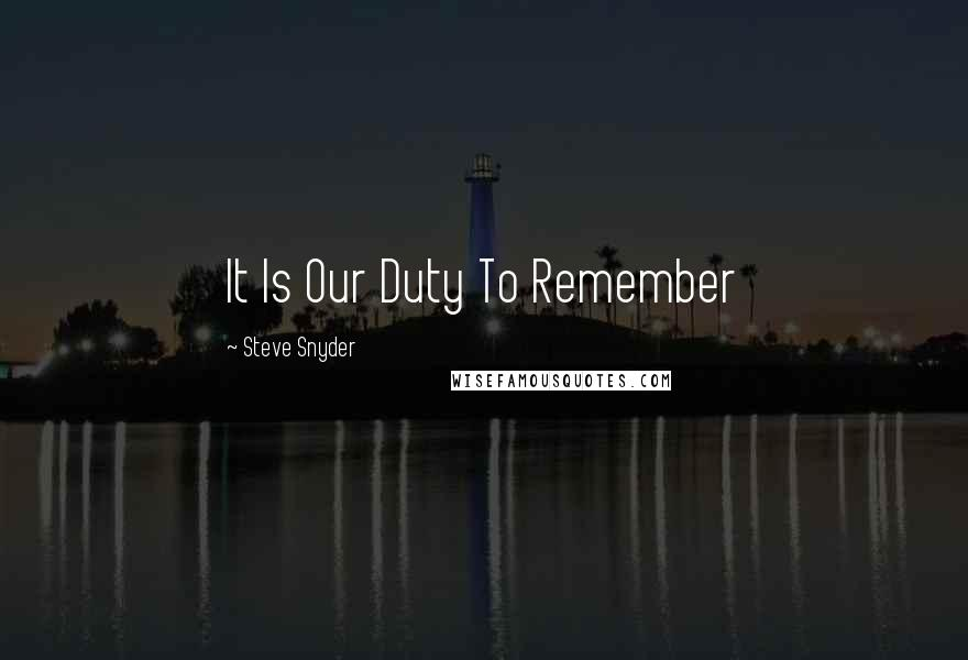 Steve Snyder quotes: It Is Our Duty To Remember