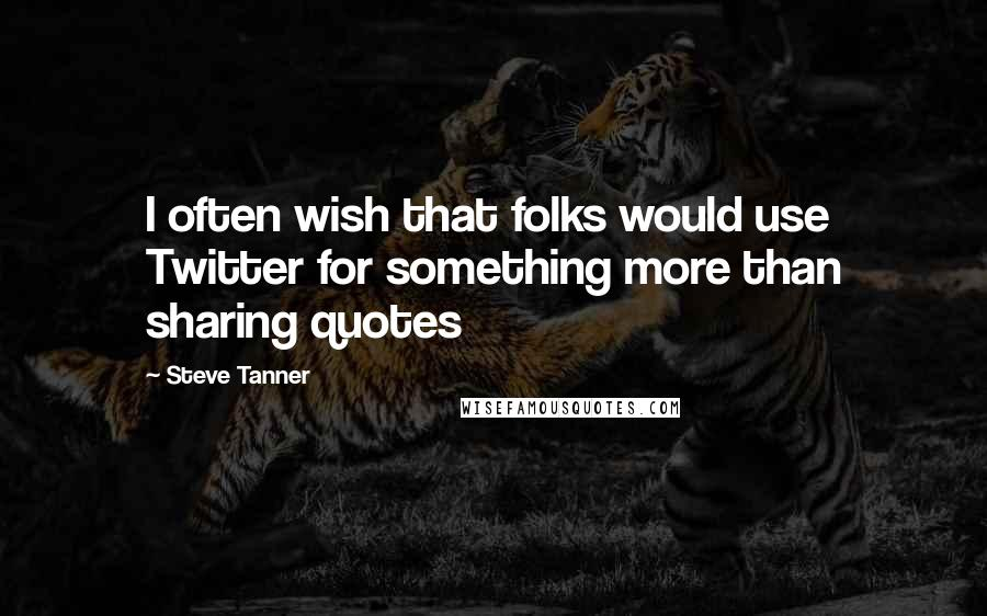 Steve Tanner quotes: I often wish that folks would use Twitter for something more than sharing quotes