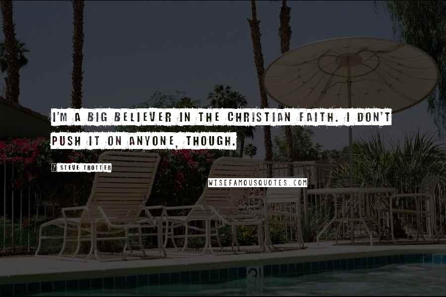 Steve Trotter quotes: I'm a big believer in the Christian faith. I don't push it on anyone, though.