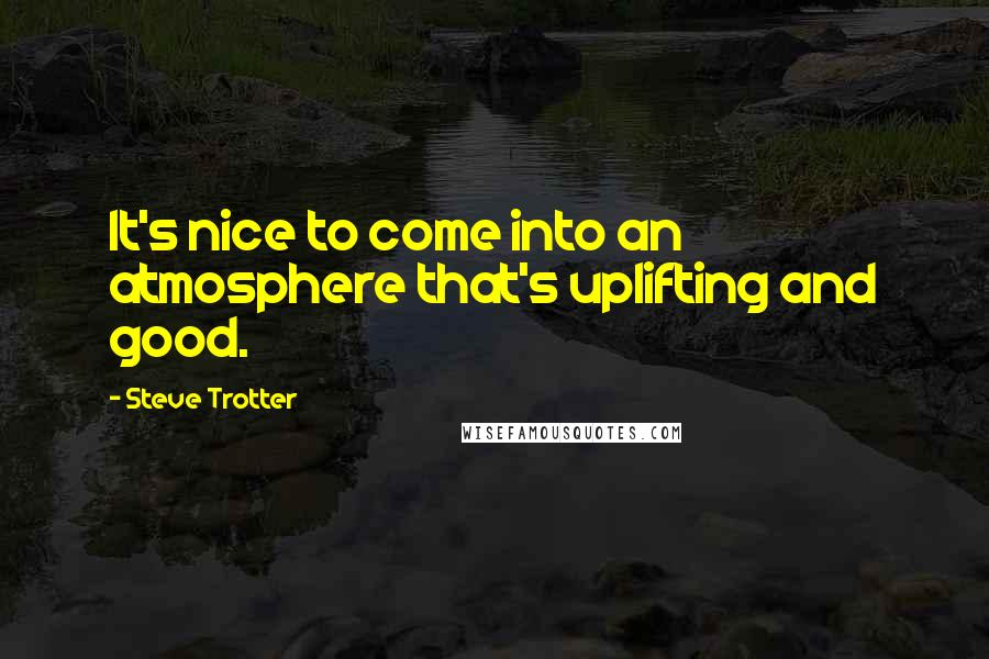 Steve Trotter quotes: It's nice to come into an atmosphere that's uplifting and good.