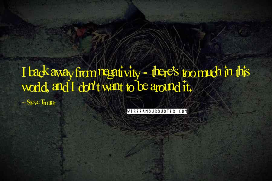 Steve Trotter quotes: I back away from negativity - there's too much in this world, and I don't want to be around it.