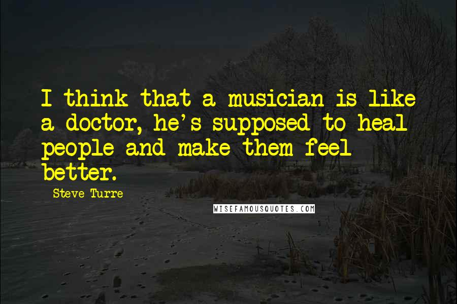 Steve Turre quotes: I think that a musician is like a doctor, he's supposed to heal people and make them feel better.