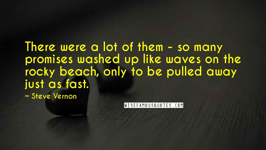Steve Vernon quotes: There were a lot of them - so many promises washed up like waves on the rocky beach, only to be pulled away just as fast.
