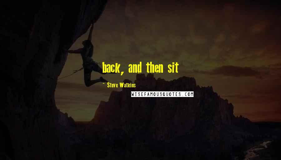 Steve Watkins quotes: back, and then sit